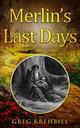 Merlin's Last Days, by Greg Krehbiel